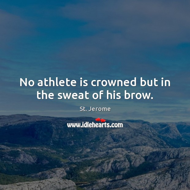 No athlete is crowned but in the sweat of his brow. St. Jerome Picture Quote