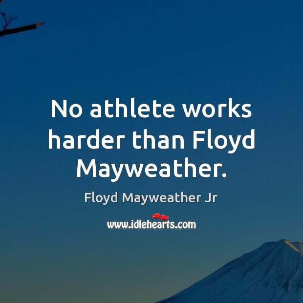 No athlete works harder than Floyd Mayweather. Floyd Mayweather Jr Picture Quote