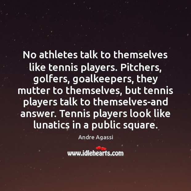 Image, No athletes talk to themselves like tennis players. Pitchers, golfers, goalkeepers, they