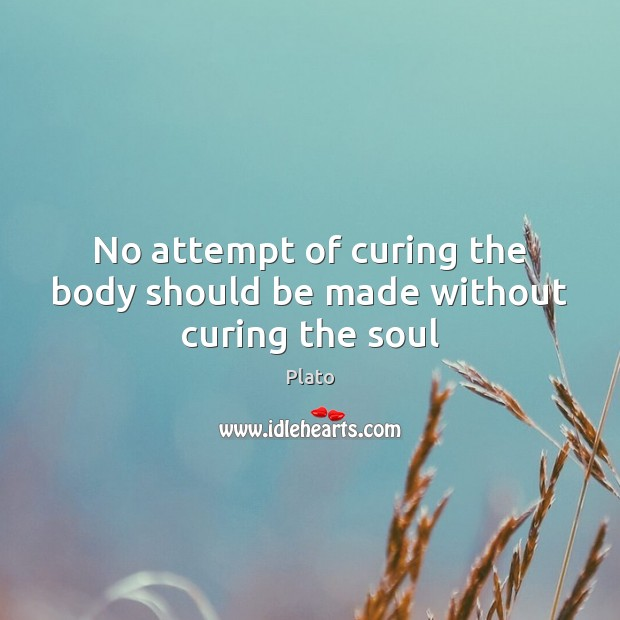 No attempt of curing the body should be made without curing the soul Plato Picture Quote