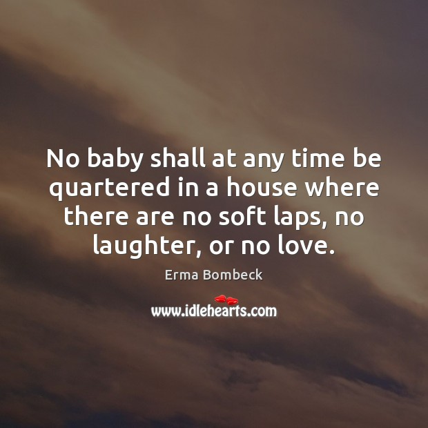 No baby shall at any time be quartered in a house where Laughter Quotes Image