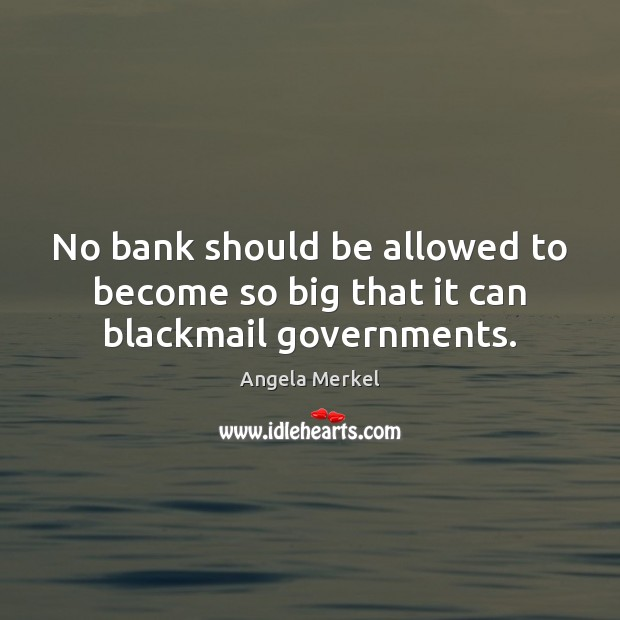 No bank should be allowed to become so big that it can blackmail governments. Angela Merkel Picture Quote