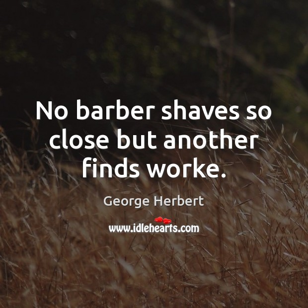 No barber shaves so close but another finds worke. Image