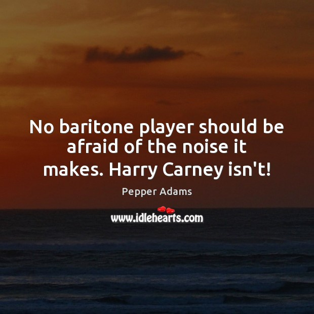 No baritone player should be afraid of the noise it makes. Harry Carney isn't! Image