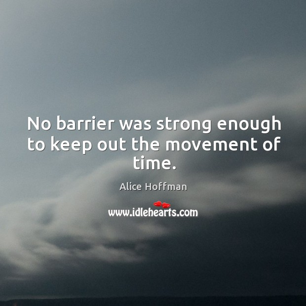 No barrier was strong enough to keep out the movement of time. Image
