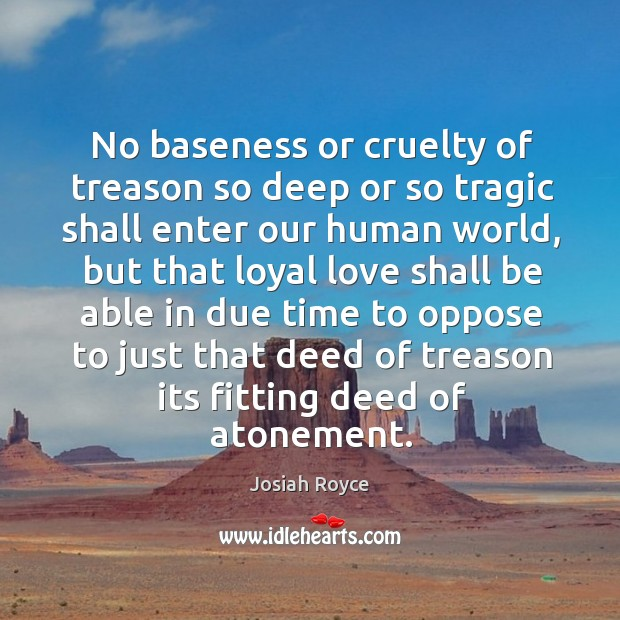 No baseness or cruelty of treason so deep or so tragic shall enter our human world Josiah Royce Picture Quote