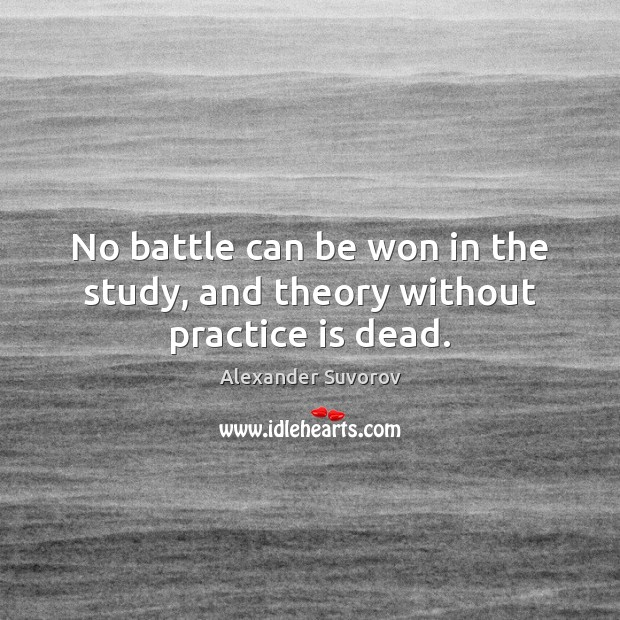 Image, No battle can be won in the study, and theory without practice is dead.