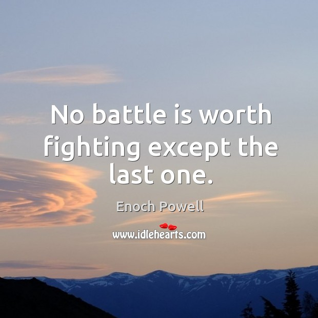 No battle is worth fighting except the last one. Image