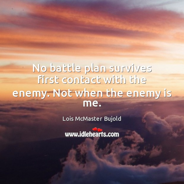 No battle plan survives first contact with the enemy. Not when the enemy is me. Lois McMaster Bujold Picture Quote