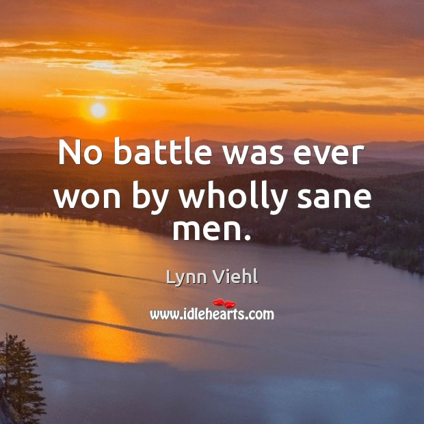 No battle was ever won by wholly sane men. Image