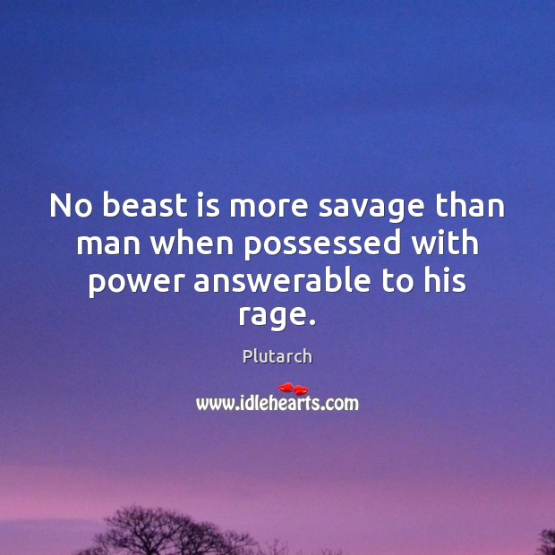 Image, No beast is more savage than man when possessed with power answerable to his rage.