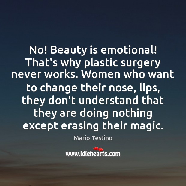 No! Beauty is emotional! That's why plastic surgery never works. Women who Mario Testino Picture Quote