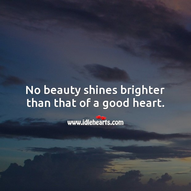 No beauty shines brighter than that of a good heart. Beautiful Love Quotes Image