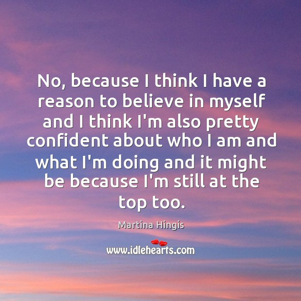 No, because I think I have a reason to believe in myself Image
