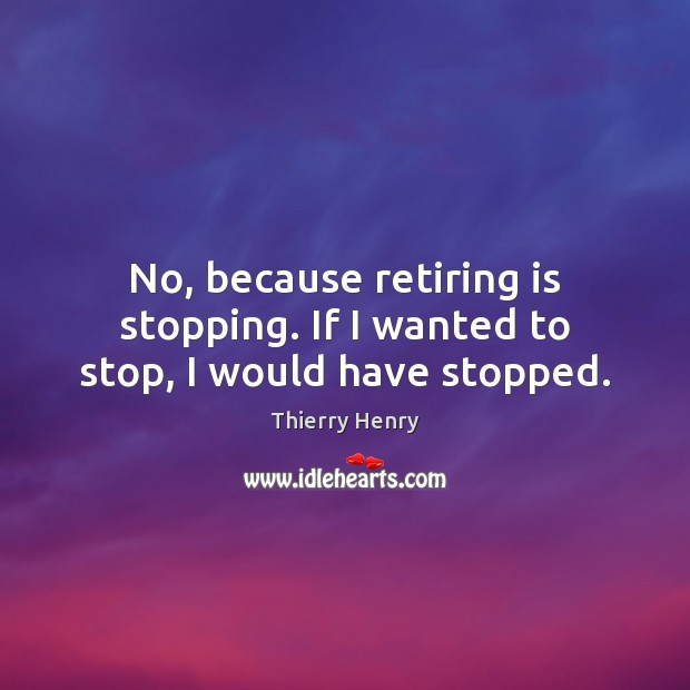 No, because retiring is stopping. If I wanted to stop, I would have stopped. Image