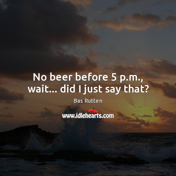 No beer before 5 p.m., wait… did I just say that? Bas Rutten Picture Quote