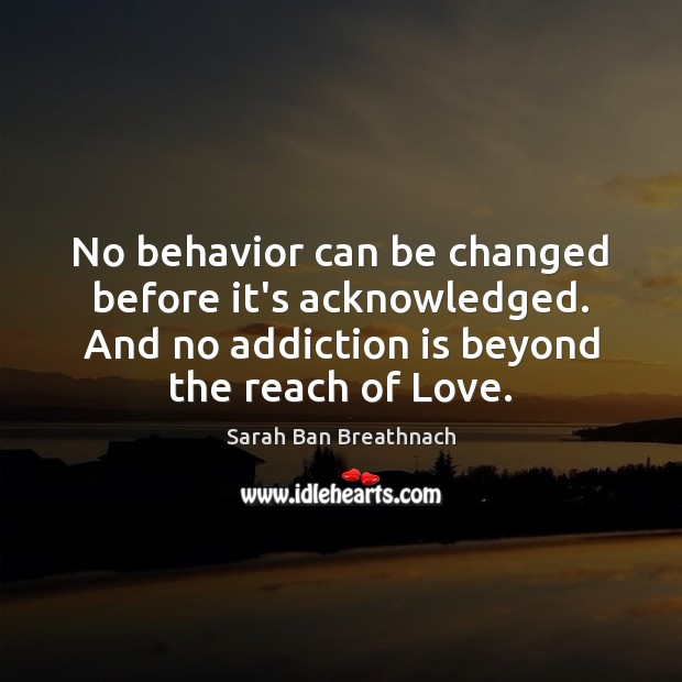 No behavior can be changed before it's acknowledged. And no addiction is Sarah Ban Breathnach Picture Quote