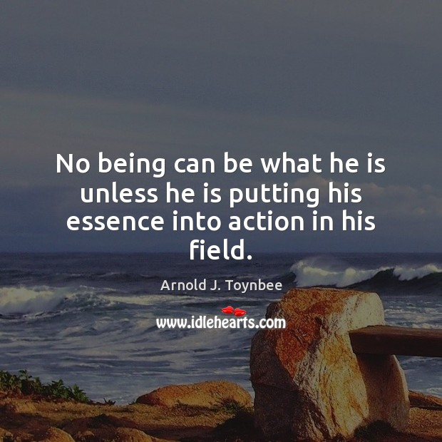 No being can be what he is unless he is putting his essence into action in his field. Arnold J. Toynbee Picture Quote