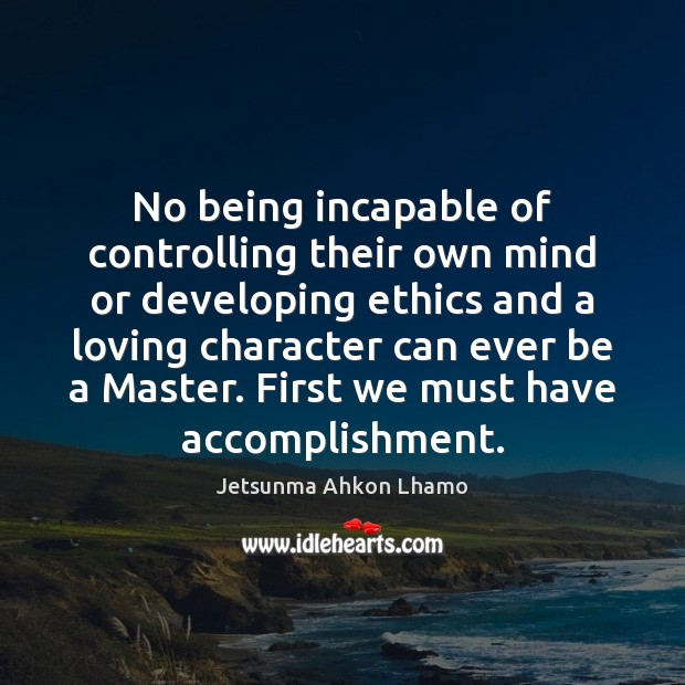 No being incapable of controlling their own mind or developing ethics and Jetsunma Ahkon Lhamo Picture Quote