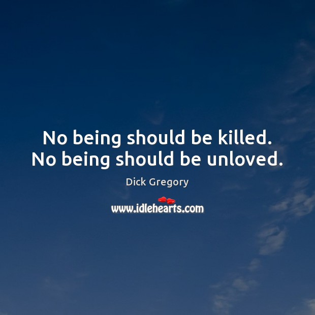 No being should be killed. No being should be unloved. Dick Gregory Picture Quote
