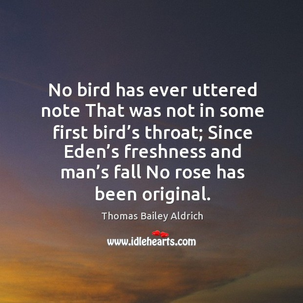 No bird has ever uttered note that was not in some first bird's throat; since eden's freshness Image