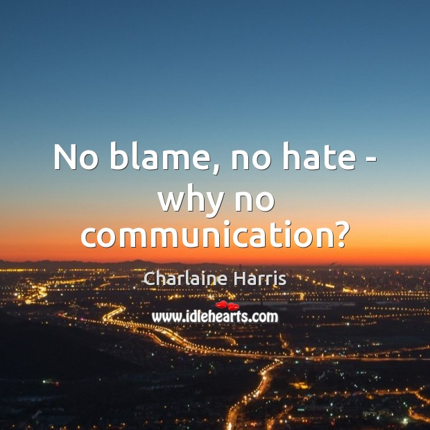 No blame, no hate – why no communication? Hate Quotes Image