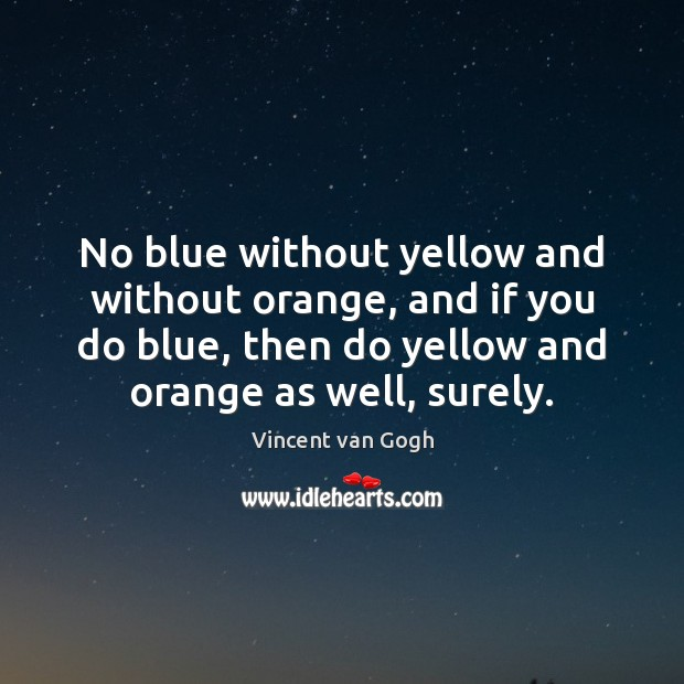 No blue without yellow and without orange, and if you do blue, Vincent van Gogh Picture Quote