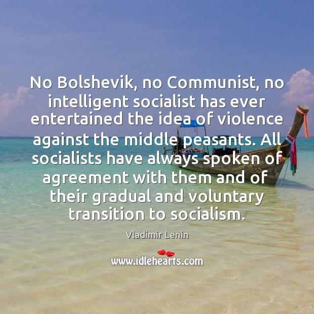 No Bolshevik, no Communist, no intelligent socialist has ever entertained the idea Vladimir Lenin Picture Quote