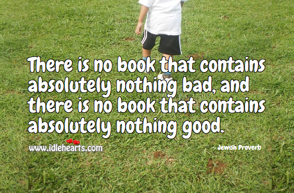 There is no book that contains absolutely nothing bad, and there is no book that contains absolutely nothing good. Jewish Proverbs Image