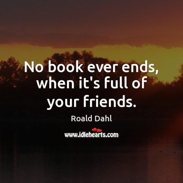 No book ever ends, when it's full of your friends. Roald Dahl Picture Quote