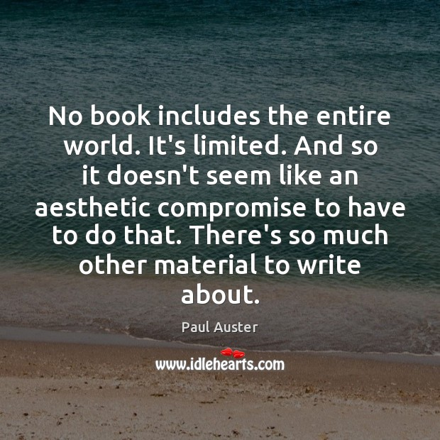 No book includes the entire world. It's limited. And so it doesn't Paul Auster Picture Quote