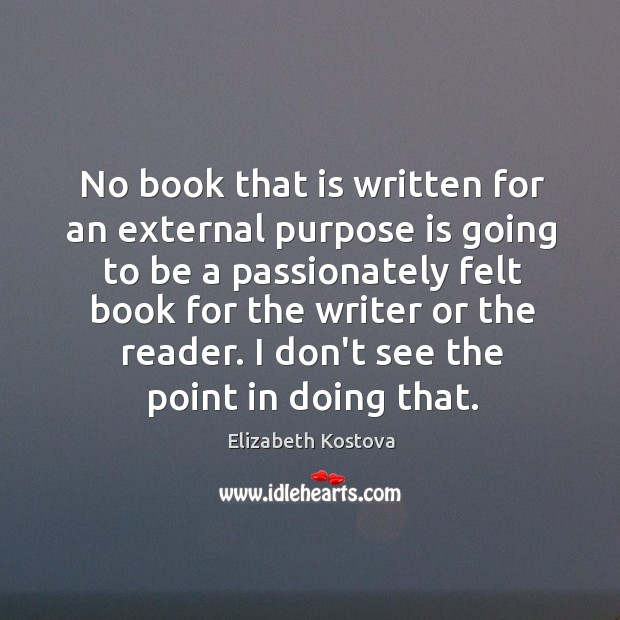 No book that is written for an external purpose is going to Elizabeth Kostova Picture Quote