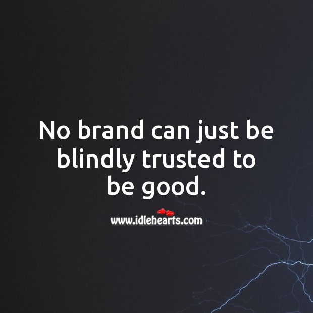 No brand can just be blindly trusted to be good. Good Quotes Image