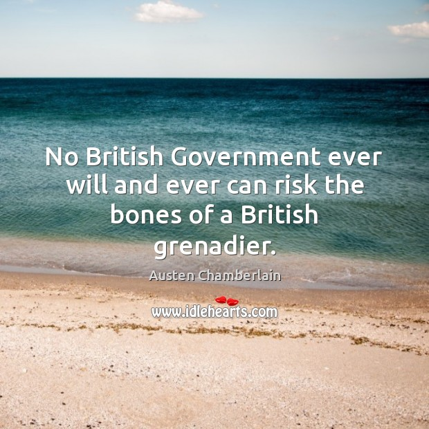 Image, No British Government ever will and ever can risk the bones of a British grenadier.