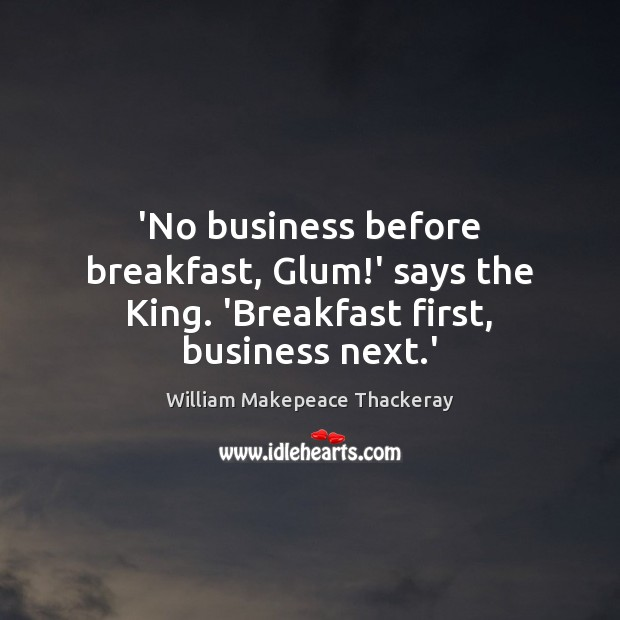 'No business before breakfast, Glum!' says the King. 'Breakfast first, business next.' William Makepeace Thackeray Picture Quote