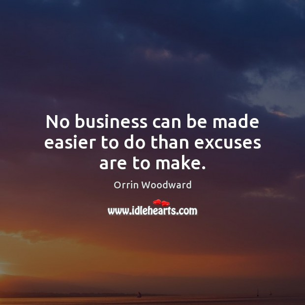 Image, No business can be made easier to do than excuses are to make.