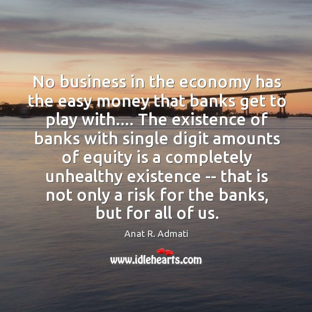 No business in the economy has the easy money that banks get Image