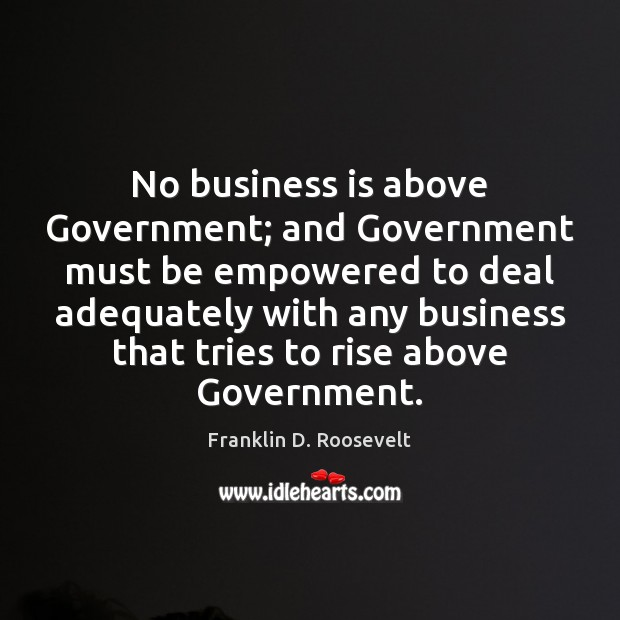 No business is above Government; and Government must be empowered to deal Franklin D. Roosevelt Picture Quote