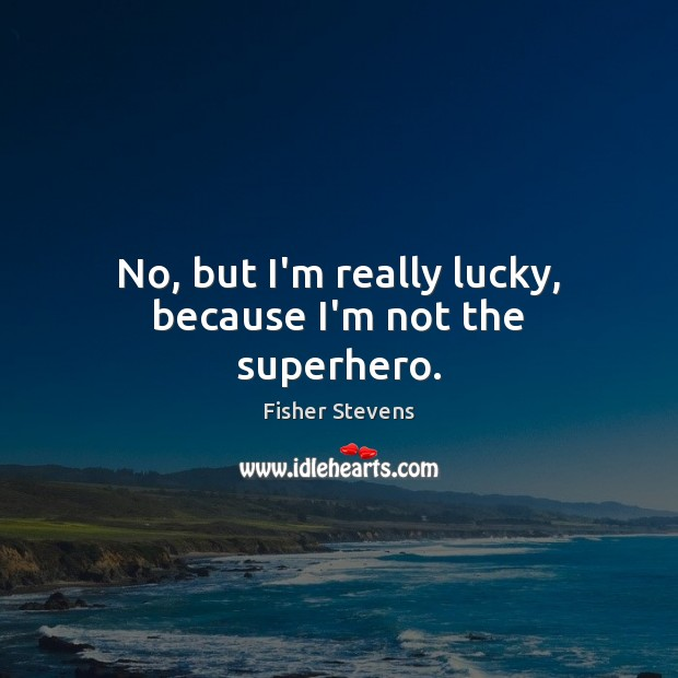 Fisher Stevens Picture Quote image saying: No, but I'm really lucky, because I'm not the superhero.