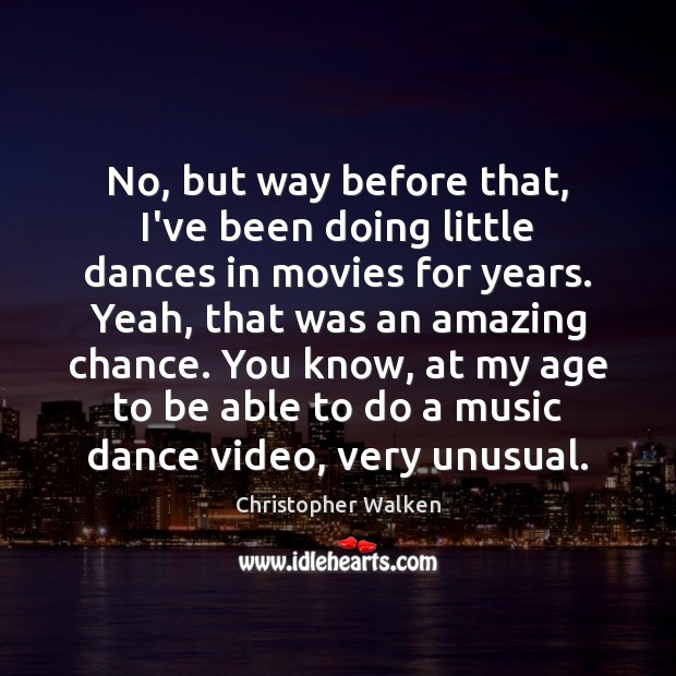 No, but way before that, I've been doing little dances in movies Christopher Walken Picture Quote