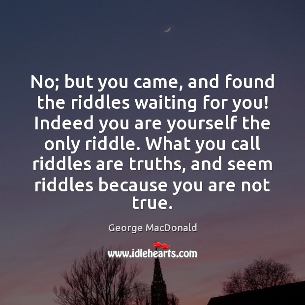 Image, No; but you came, and found the riddles waiting for you! Indeed