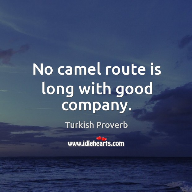 No camel route is long with good company. Turkish Proverbs Image