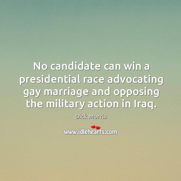 No candidate can win a presidential race advocating gay marriage and opposing the military action in iraq. Image