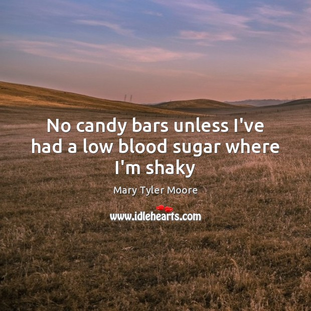 No candy bars unless I've had a low blood sugar where I'm shaky Mary Tyler Moore Picture Quote