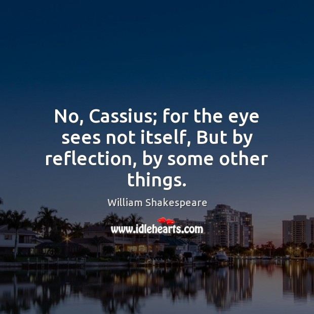 No, Cassius; for the eye sees not itself, But by reflection, by some other things. Image