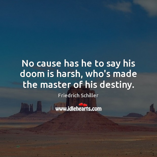 No cause has he to say his doom is harsh, who's made the master of his destiny. Image