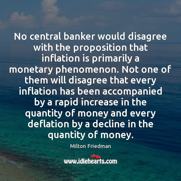 No central banker would disagree with the proposition that inflation is primarily Image