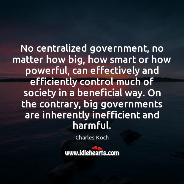 No centralized government, no matter how big, how smart or how powerful, Charles Koch Picture Quote