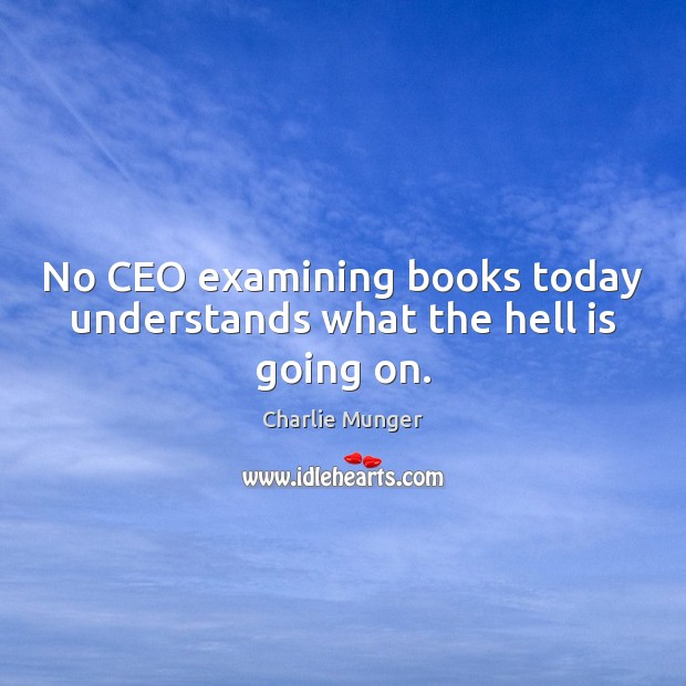 No CEO examining books today understands what the hell is going on. Image