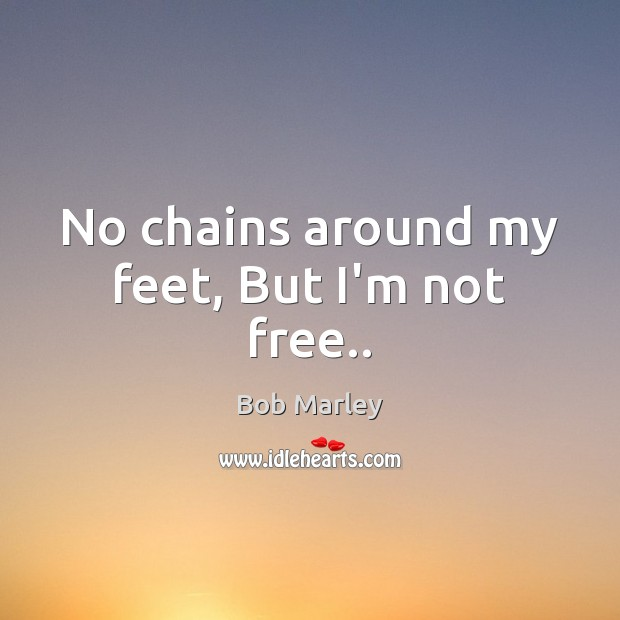 No chains around my feet, But I'm not free.. Bob Marley Picture Quote